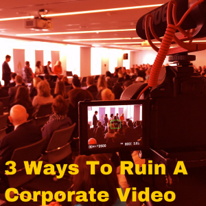 3 Ways To Ruin A Corporate Video