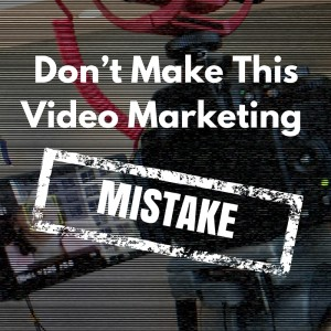 Don't Make This Video Marketing Mistake